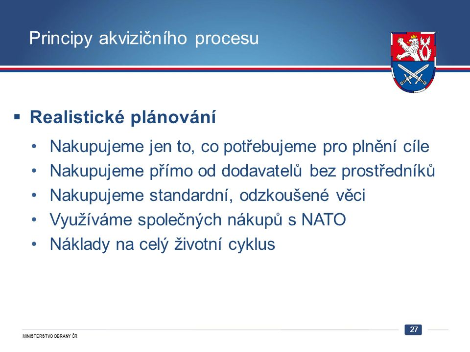 MINISTERSTVO OBRANY ČR 27 Principy akvizičního procesu  Realistické plánování Nakupujeme jen to, co potřebujeme pro plnění cíle Nakupujeme přímo od dodavatelů bez prostředníků Nakupujeme standardní, odzkoušené věci Využíváme společných nákupů s NATO Náklady na celý životní cyklus 27
