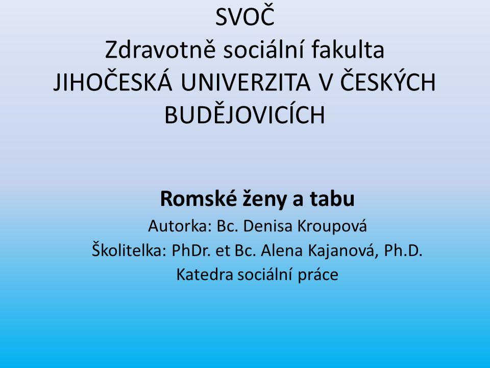 SVOČ Zdravotně sociální fakulta JIHOČESKÁ UNIVERZITA V ČESKÝCH BUDĚJOVICÍCH Romské ženy a tabu Autorka: Bc. Denisa Kroupová Školitelka: PhDr. et Bc. A