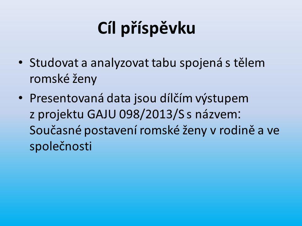 Cíl příspěvku Studovat a analyzovat tabu spojená s tělem romské ženy Presentovaná data jsou dílčím výstupem z projektu GAJU 098/2013/S s názvem : Souč