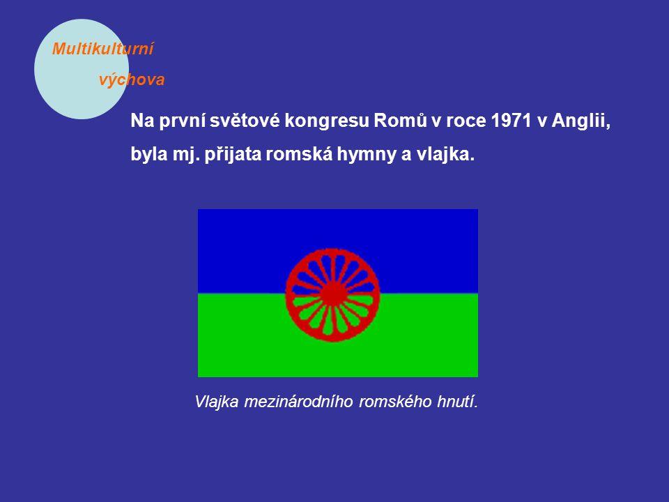 Multikulturní výchova Na první světové kongresu Romů v roce 1971 v Anglii, byla mj. přijata romská hymny a vlajka. Vlajka mezinárodního romského hnutí