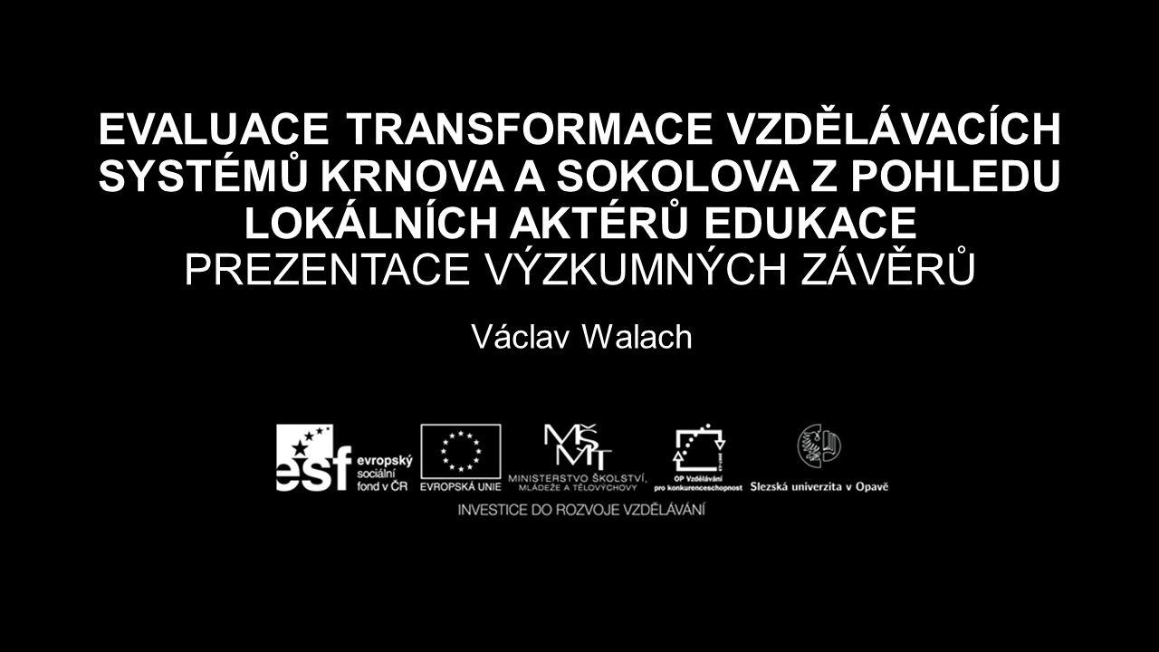EVALUACE TRANSFORMACE VZDĚLÁVACÍCH SYSTÉMŮ KRNOVA A SOKOLOVA Z POHLEDU LOKÁLNÍCH AKTÉRŮ EDUKACE PREZENTACE VÝZKUMNÝCH ZÁVĚRŮ Václav Walach