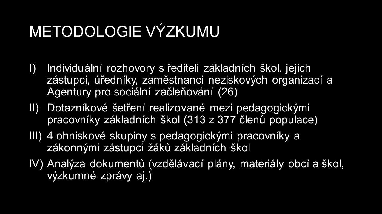 METODOLOGIE VÝZKUMU I)Individuální rozhovory s řediteli základních škol, jejich zástupci, úředníky, zaměstnanci neziskových organizací a Agentury pro sociální začleňování (26) II)Dotazníkové šetření realizované mezi pedagogickými pracovníky základních škol (313 z 377 členů populace) III)4 ohniskové skupiny s pedagogickými pracovníky a zákonnými zástupci žáků základních škol IV)Analýza dokumentů (vzdělávací plány, materiály obcí a škol, výzkumné zprávy aj.)