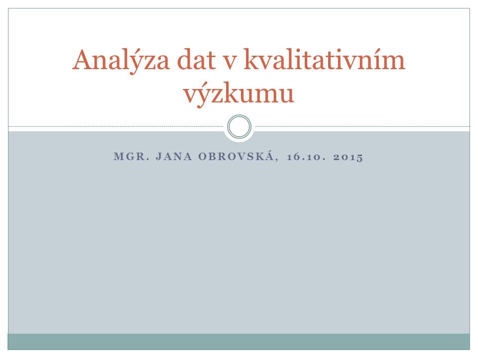 MGR. JANA OBROVSKÁ, 16.10. 2015 Analýza dat v kvalitativním výzkumu