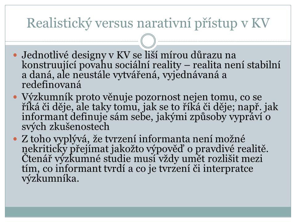 Realistický versus narativní přístup v KV Jednotlivé designy v KV se liší mírou důrazu na konstruující povahu sociální reality – realita není stabilní a daná, ale neustále vytvářená, vyjednávaná a redefinovaná Výzkumník proto věnuje pozornost nejen tomu, co se říká či děje, ale taky tomu, jak se to říká či děje; např.