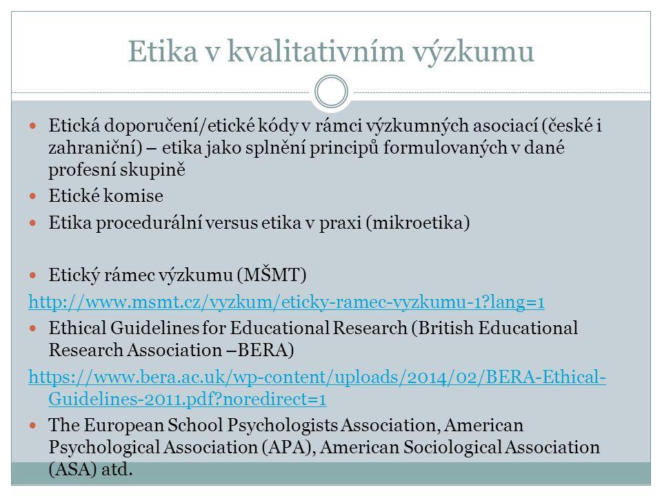 Etika v kvalitativním výzkumu Etická doporučení/etické kódy v rámci výzkumných asociací (české i zahraniční) – etika jako splnění principů formulovaných v dané profesní skupině Etické komise Etika procedurální versus etika v praxi (mikroetika) Etický rámec výzkumu (MŠMT) http://www.msmt.cz/vyzkum/eticky-ramec-vyzkumu-1 lang=1 Ethical Guidelines for Educational Research (British Educational Research Association –BERA) https://www.bera.ac.uk/wp-content/uploads/2014/02/BERA-Ethical- Guidelines-2011.pdf noredirect=1 The European School Psychologists Association, American Psychological Association (APA), American Sociological Association (ASA) atd.