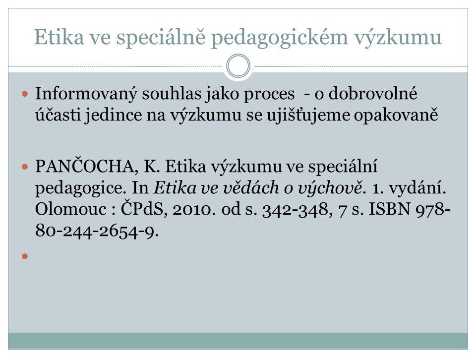 Etika ve speciálně pedagogickém výzkumu Informovaný souhlas jako proces - o dobrovolné účasti jedince na výzkumu se ujišťujeme opakovaně PANČOCHA, K.