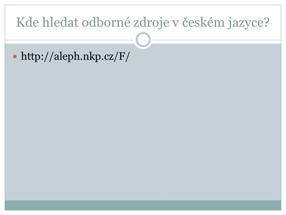 Kde hledat odborné zdroje v českém jazyce http://aleph.nkp.cz/F/