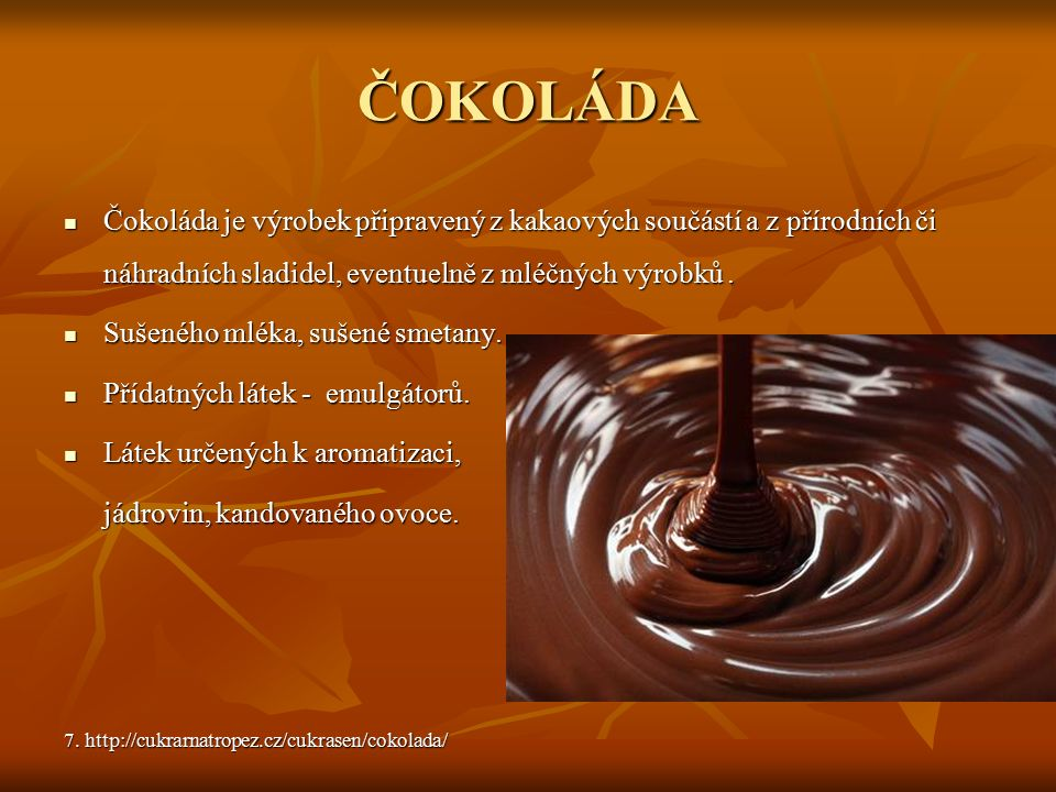 ČOKOLÁDA Čokoláda je výrobek připravený z kakaových součástí a z přírodních či náhradních sladidel, eventuelně z mléčných výrobků. Čokoláda je výrobek