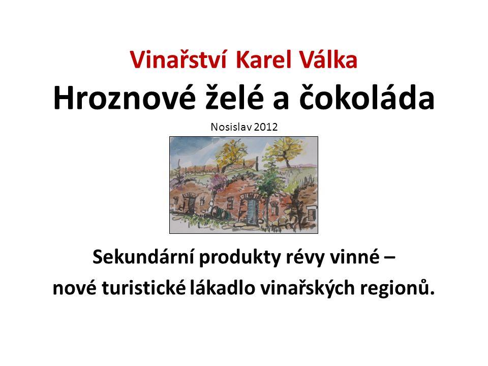 Vinařství Karel Válka Hroznové želé a čokoláda Nosislav 2012 Sekundární produkty révy vinné – nové turistické lákadlo vinařských regionů.