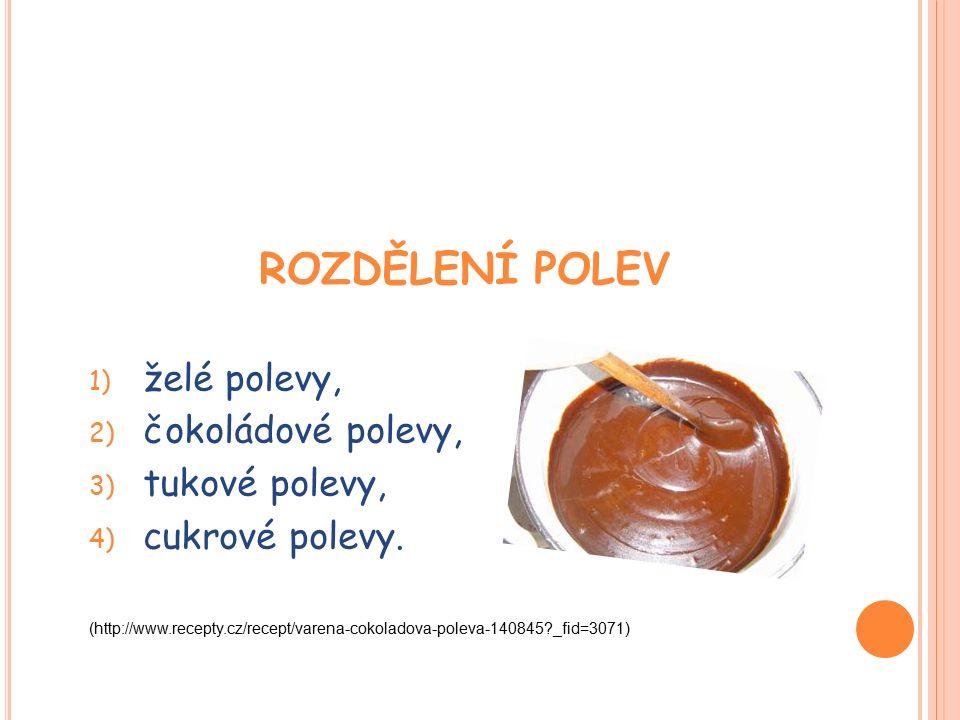 ROZDĚLENÍ POLEV 1) želé polevy, 2) čokoládové polevy, 3) tukové polevy, 4) cukrové polevy.