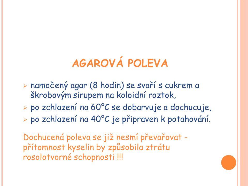 AGAROVÁ POLEVA  namočený agar (8 hodin) se svaří s cukrem a škrobovým sirupem na koloidní roztok,  po zchlazení na 60°C se dobarvuje a dochucuje,  po zchlazení na 40°C je připraven k potahování.