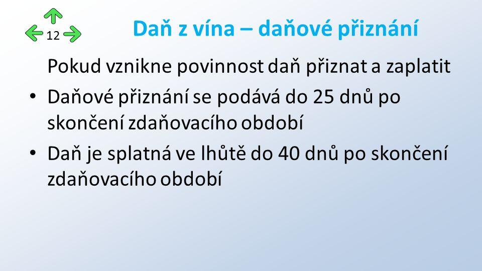 Pokud vznikne povinnost daň přiznat a zaplatit Daňové přiznání se podává do 25 dnů po skončení zdaňovacího období Daň je splatná ve lhůtě do 40 dnů po skončení zdaňovacího období Daň z vína – daňové přiznání 12