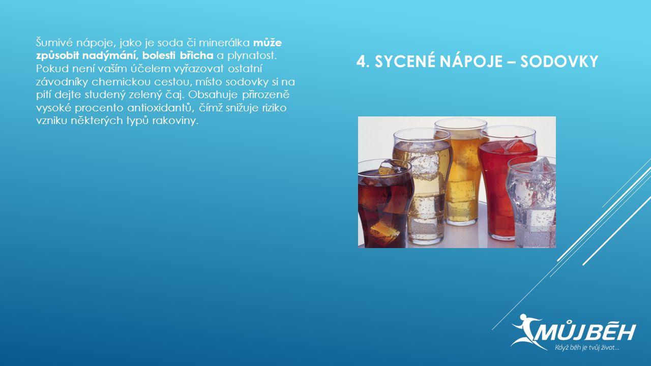 4. SYCENÉ NÁPOJE – SODOVKY Šumivé nápoje, jako je soda či minerálka může způsobit nadýmání, bolesti břicha a plynatost. Pokud není vaším účelem vyřazo