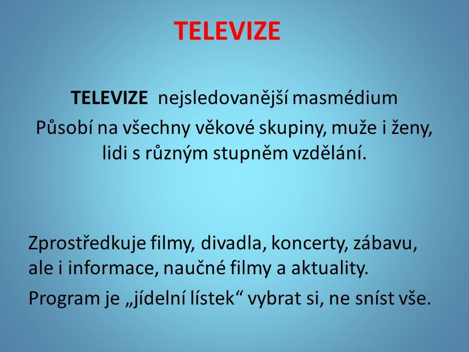 TELEVIZE TELEVIZE nejsledovanější masmédium Působí na všechny věkové skupiny, muže i ženy, lidi s různým stupněm vzdělání.