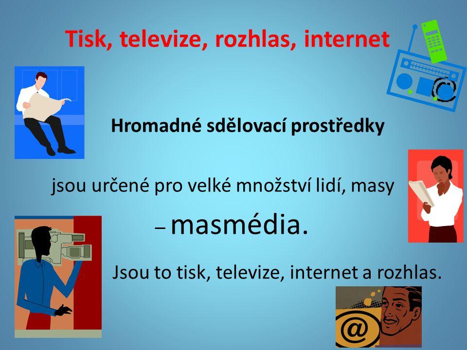 Tisk, televize, rozhlas, internet Hromadné sdělovací prostředky jsou určené pro velké množství lidí, masy – masmédia.