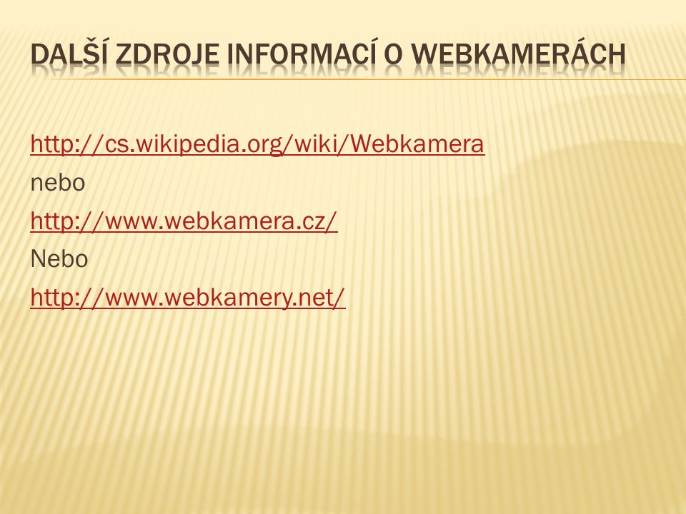 http://cs.wikipedia.org/wiki/Webkamera nebo http://www.webkamera.cz/ Nebo http://www.webkamery.net/