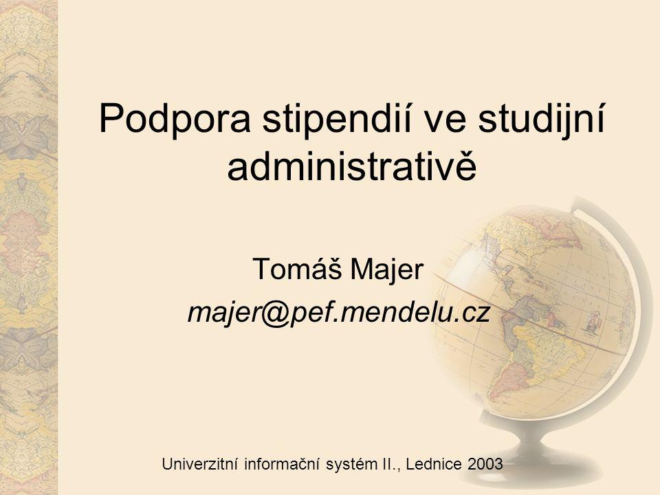 Univerzitní informační systém II., Lednice 2003 Podpora stipendií ve studijní administrativě Tomáš Majer majer@pef.mendelu.cz