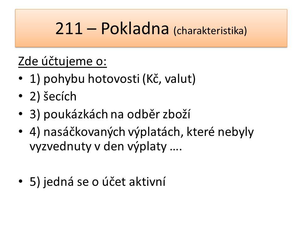211 – Pokladna (charakteristika) Zde účtujeme o: 1) pohybu hotovosti (Kč, valut) 2) šecích 3) poukázkách na odběr zboží 4) nasáčkovaných výplatách, kt