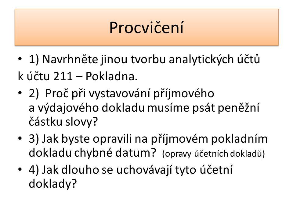 Procvičení 1) Navrhněte jinou tvorbu analytických účtů k účtu 211 – Pokladna. 2) Proč při vystavování příjmového a výdajového dokladu musíme psát peně