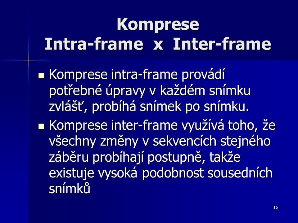 16 Komprese Intra-frame x Inter-frame Komprese intra-frame provádí potřebné úpravy v každém snímku zvlášť, probíhá snímek po snímku.