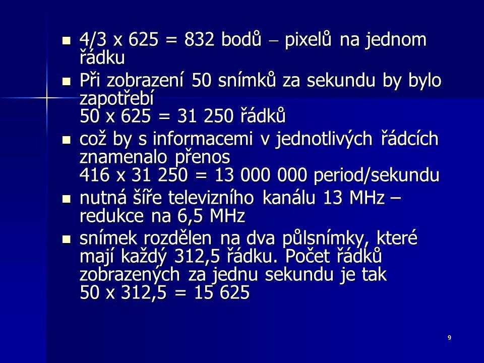 9 4/3 x 625 = 832 bodů  pixelů na jednom řádku 4/3 x 625 = 832 bodů  pixelů na jednom řádku Při zobrazení 50 snímků za sekundu by bylo zapotřebí 50 x 625 = 31 250 řádků Při zobrazení 50 snímků za sekundu by bylo zapotřebí 50 x 625 = 31 250 řádků což by s informacemi v jednotlivých řádcích znamenalo přenos 416 x 31 250 = 13 000 000 period/sekundu což by s informacemi v jednotlivých řádcích znamenalo přenos 416 x 31 250 = 13 000 000 period/sekundu nutná šíře televizního kanálu 13 MHz – redukce na 6,5 MHz nutná šíře televizního kanálu 13 MHz – redukce na 6,5 MHz snímek rozdělen na dva půlsnímky, které mají každý 312,5 řádku.