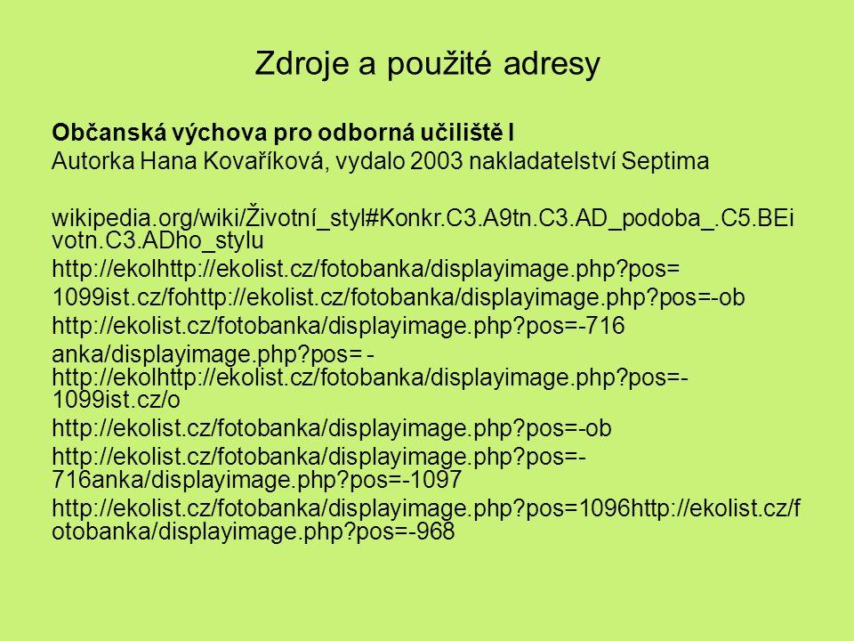 Zdroje a použité adresy Občanská výchova pro odborná učiliště I Autorka Hana Kovaříková, vydalo 2003 nakladatelství Septima wikipedia.org/wiki/Životní_styl#Konkr.C3.A9tn.C3.AD_podoba_.C5.BEi votn.C3.ADho_stylu http://ekolhttp://ekolist.cz/fotobanka/displayimage.php pos= 1099ist.cz/fohttp://ekolist.cz/fotobanka/displayimage.php pos=-ob http://ekolist.cz/fotobanka/displayimage.php pos=-716 anka/displayimage.php pos= - http://ekolhttp://ekolist.cz/fotobanka/displayimage.php pos=- 1099ist.cz/o http://ekolist.cz/fotobanka/displayimage.php pos=-ob http://ekolist.cz/fotobanka/displayimage.php pos=- 716anka/displayimage.php pos=-1097 http://ekolist.cz/fotobanka/displayimage.php pos=1096http://ekolist.cz/f otobanka/displayimage.php pos=-968