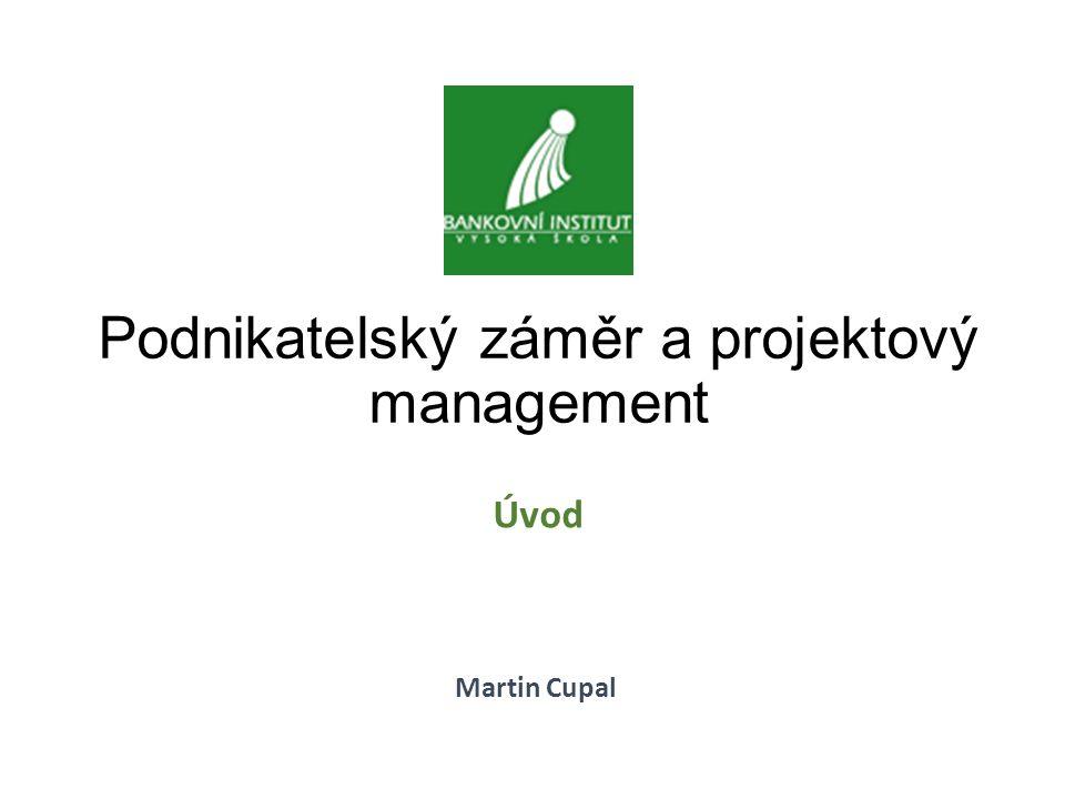 Podnikatelský záměr a projektový management Úvod Martin Cupal