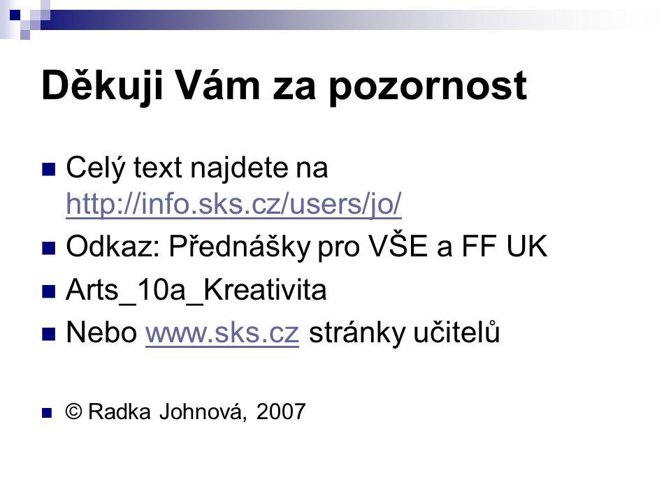 Děkuji Vám za pozornost Celý text najdete na http://info.sks.cz/users/jo/ http://info.sks.cz/users/jo/ Odkaz: Přednášky pro VŠE a FF UK Arts_10a_Kreativita Nebo www.sks.cz stránky učitelůwww.sks.cz © Radka Johnová, 2007