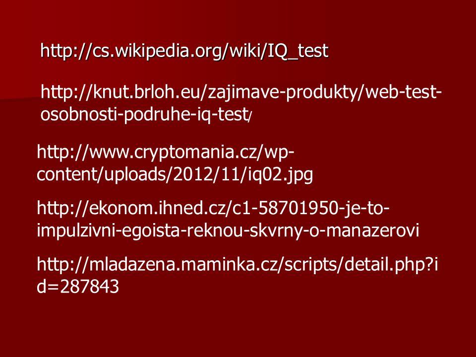 http://cs.wikipedia.org/wiki/IQ_test http://cs.wikipedia.org/wiki/IQ_test http://knut.brloh.eu/zajimave-produkty/web-test- osobnosti-podruhe-iq-test / http://www.cryptomania.cz/wp- content/uploads/2012/11/iq02.jpg http://ekonom.ihned.cz/c1-58701950-je-to- impulzivni-egoista-reknou-skvrny-o-manazerovi http://mladazena.maminka.cz/scripts/detail.php i d=287843