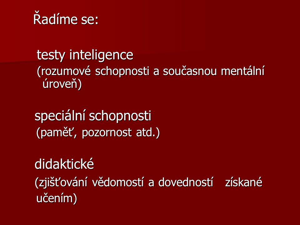 Řadíme se: testy inteligence testy inteligence (rozumové schopnosti a současnou mentální úroveň) (rozumové schopnosti a současnou mentální úroveň) speciální schopnosti speciální schopnosti (paměť, pozornost atd.) (paměť, pozornost atd.) didaktické didaktické (zjišťování vědomostí a dovedností získané (zjišťování vědomostí a dovedností získané učením) učením)