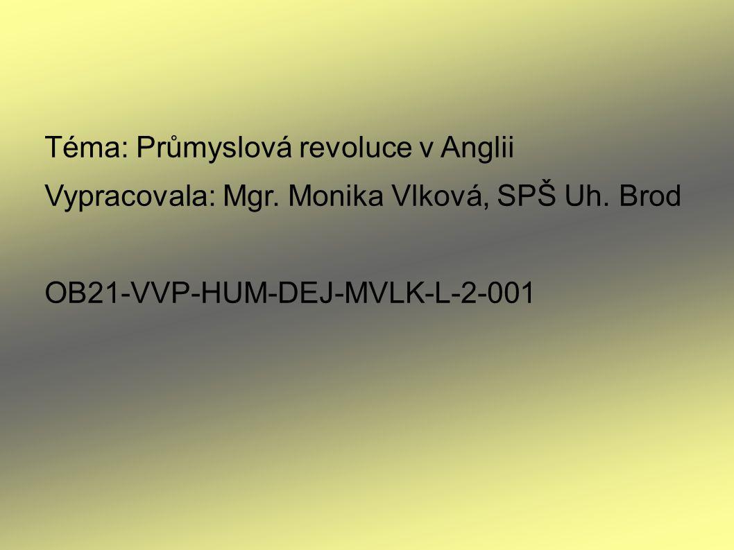 Téma: Průmyslová revoluce v Anglii Vypracovala: Mgr. Monika Vlková, SPŠ Uh. Brod OB21-VVP-HUM-DEJ-MVLK-L-2-001