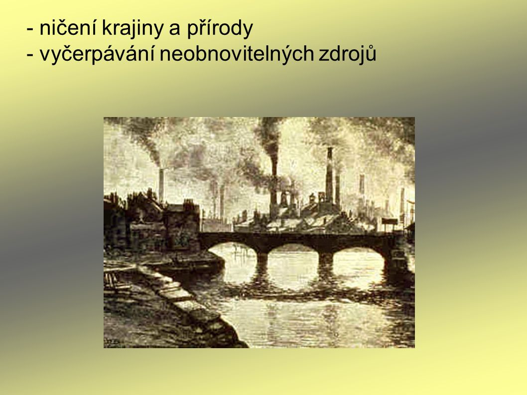 - ničení krajiny a přírody - vyčerpávání neobnovitelných zdrojů