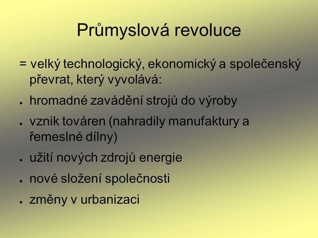 Průmyslová revoluce = velký technologický, ekonomický a společenský převrat, který vyvolává: ● hromadné zavádění strojů do výroby ● vznik továren (nah