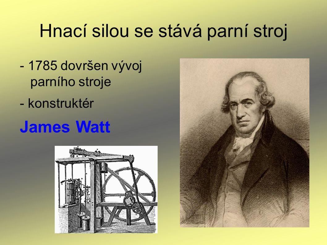 Hnací silou se stává parní stroj - 1785 dovršen vývoj parního stroje - konstruktér James Watt