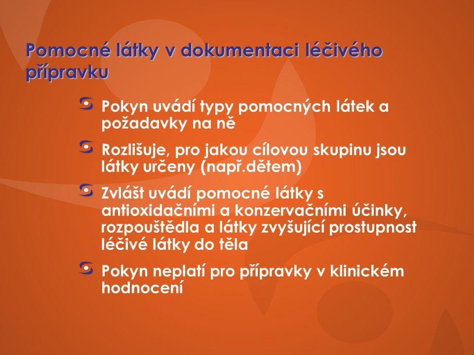 Pomocné látky v dokumentaci léčivého přípravku Pokyn uvádí typy pomocných látek a požadavky na ně Rozlišuje, pro jakou cílovou skupinu jsou látky určeny (např.dětem) Zvlášt uvádí pomocné látky s antioxidačními a konzervačními účinky, rozpouštědla a látky zvyšující prostupnost léčivé látky do těla Pokyn neplatí pro přípravky v klinickém hodnocení