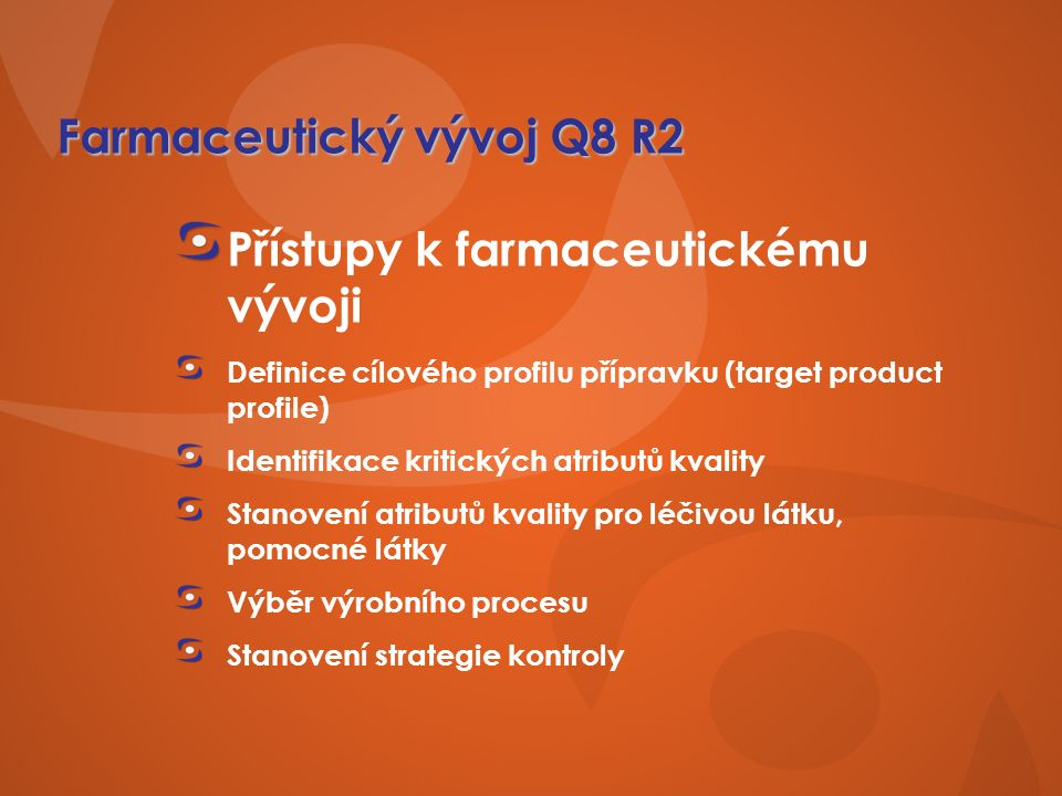 Farmaceutický vývoj Q8 R2 Přístupy k farmaceutickému vývoji Definice cílového profilu přípravku (target product profile) Identifikace kritických atributů kvality Stanovení atributů kvality pro léčivou látku, pomocné látky Výběr výrobního procesu Stanovení strategie kontroly
