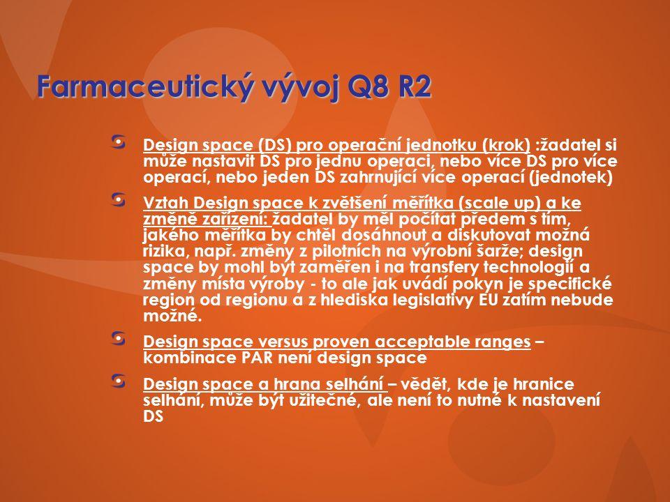 Farmaceutický vývoj Q8 R2 Design space (DS) pro operační jednotku (krok) :žadatel si může nastavit DS pro jednu operaci, nebo více DS pro více operací, nebo jeden DS zahrnující více operací (jednotek) Vztah Design space k zvětšení měřítka (scale up) a ke změně zařízení: žadatel by měl počítat předem s tím, jakého měřítka by chtěl dosáhnout a diskutovat možná rizika, např.