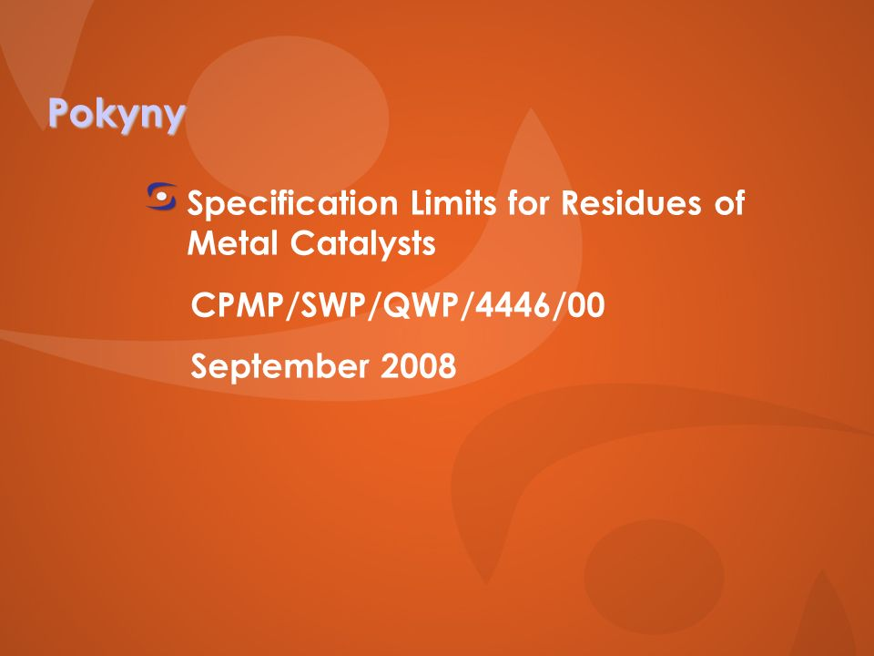 Pokyny Specification Limits for Residues of Metal Catalysts CPMP/SWP/QWP/4446/00 September 2008