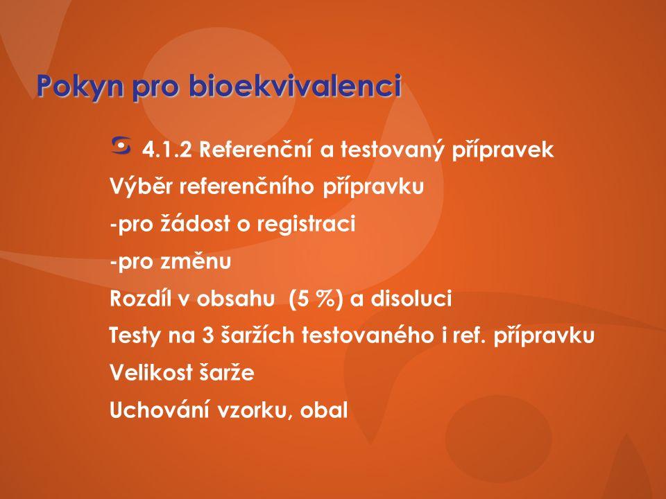 Pokyn pro bioekvivalenci 4.1.2 Referenční a testovaný přípravek Výběr referenčního přípravku -pro žádost o registraci -pro změnu Rozdíl v obsahu (5 %) a disoluci Testy na 3 šaržích testovaného i ref.