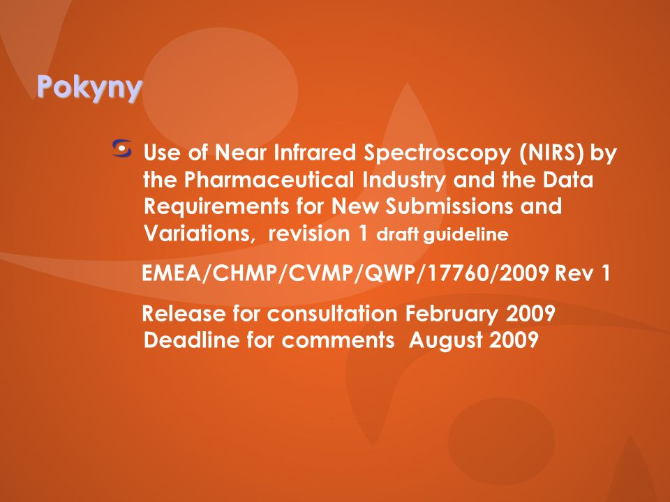 Pokyny Use of Near Infrared Spectroscopy (NIRS) by the Pharmaceutical Industry and the Data Requirements for New Submissions and Variations, revision 1 draft guideline EMEA/CHMP/CVMP/QWP/17760/2009 Rev 1 Release for consultation February 2009 Deadline for comments August 2009