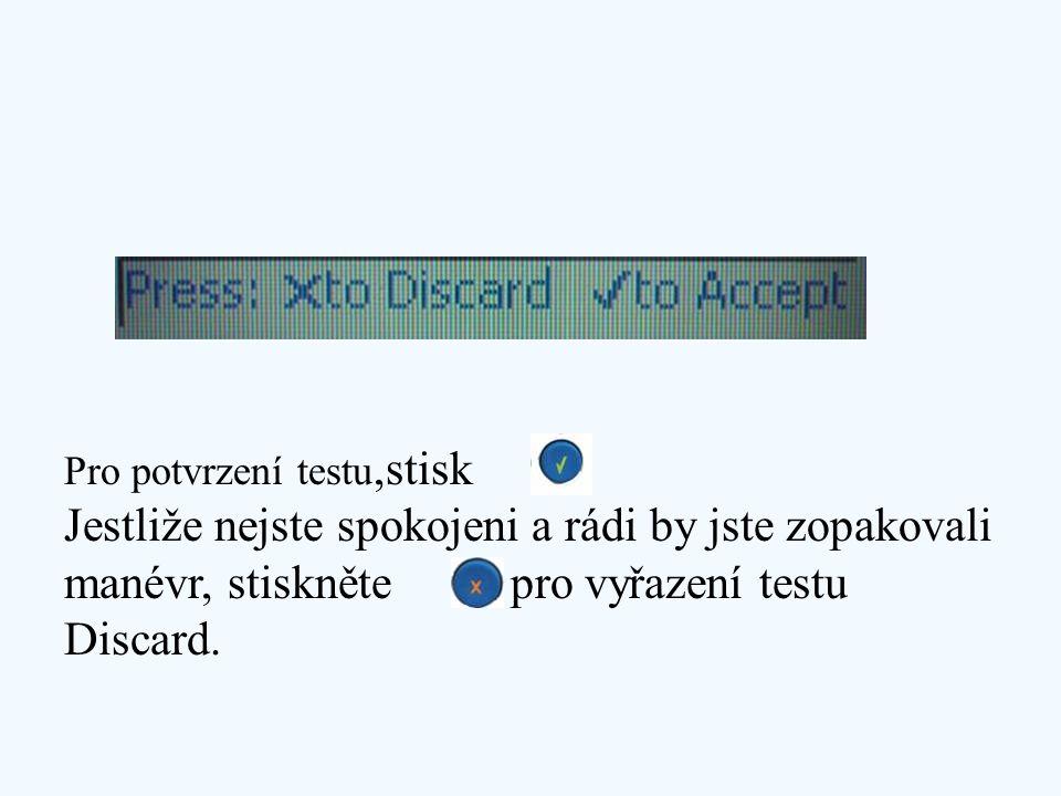 Pro potvrzení testu,stisk Jestliže nejste spokojeni a rádi by jste zopakovali manévr, stiskněte pro vyřazení testu Discard.