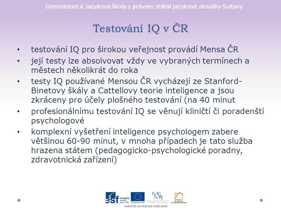 Testování IQ v ČR testování IQ pro širokou veřejnost provádí Mensa ČR její testy lze absolvovat vždy ve vybraných termínech a městech několikrát do roka testy IQ používané Mensou ČR vycházejí ze Stanford- Binetovy škály a Cattellovy teorie inteligence a jsou zkráceny pro účely plošného testování (na 40 minut profesionálnímu testování IQ se věnují kliničtí či poradenští psychologové komplexní vyšetření inteligence psychologem zabere většinou 60-90 minut, v mnoha případech je tato služba hrazena státem (pedagogicko-psychologické poradny, zdravotnická zařízení)