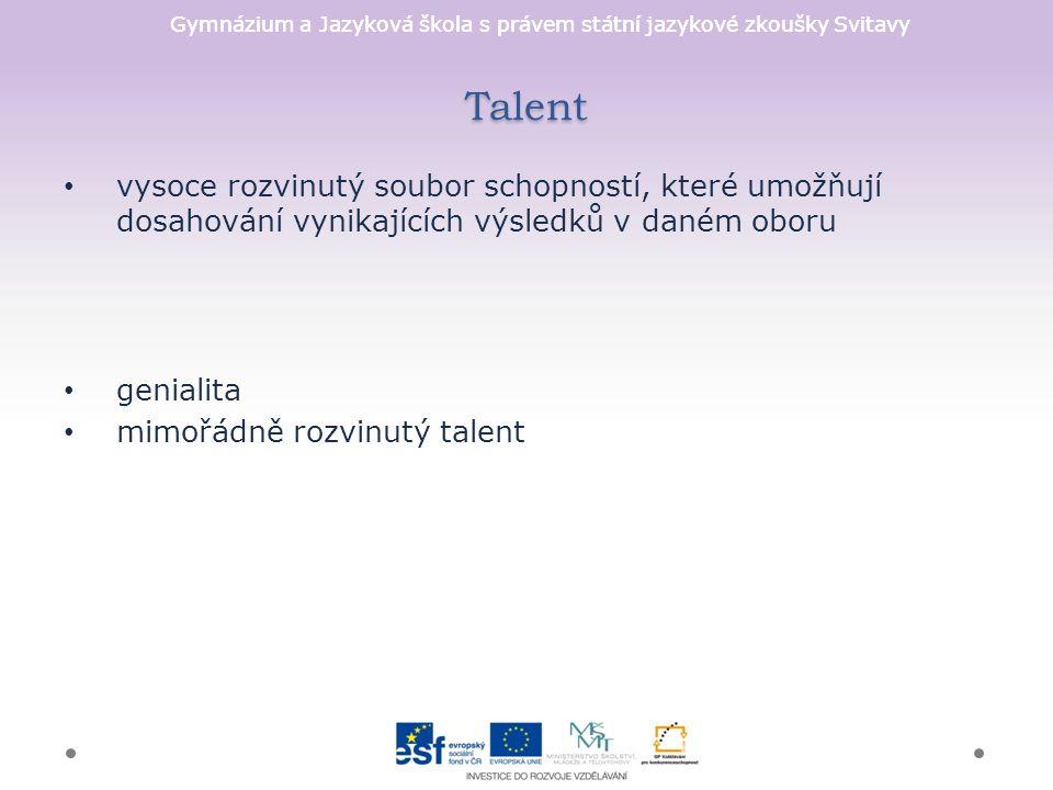 Gymnázium a Jazyková škola s právem státní jazykové zkoušky Svitavy Talent vysoce rozvinutý soubor schopností, které umožňují dosahování vynikajících výsledků v daném oboru genialita mimořádně rozvinutý talent