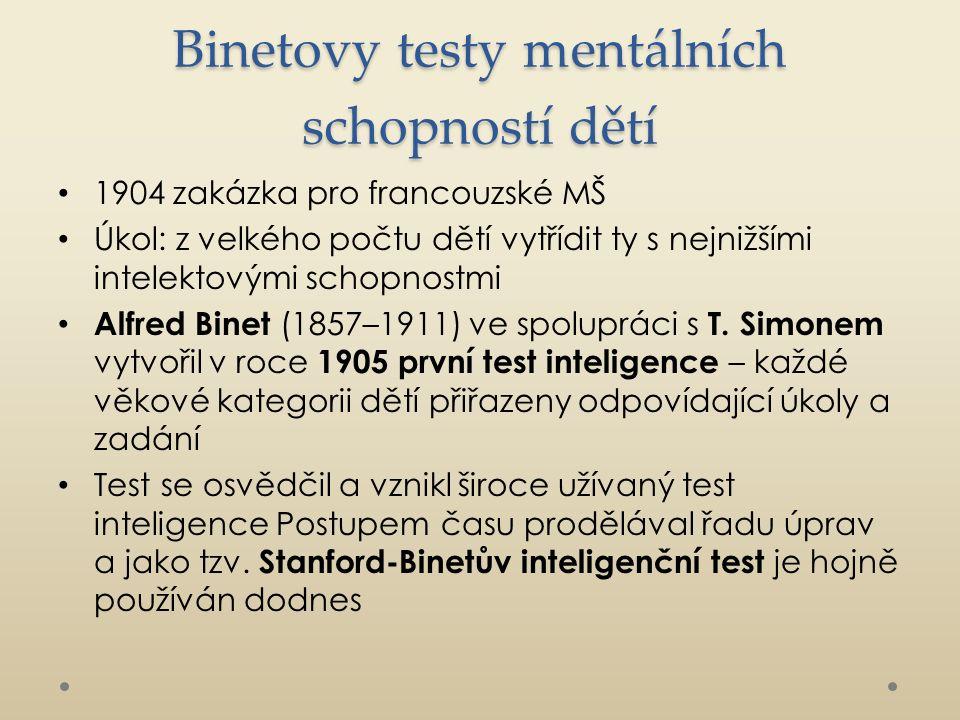 Binetovy testy mentálních schopností dětí 1904 zakázka pro francouzské MŠ Úkol: z velkého počtu dětí vytřídit ty s nejnižšími intelektovými schopnostmi Alfred Binet (1857–1911) ve spolupráci s T.