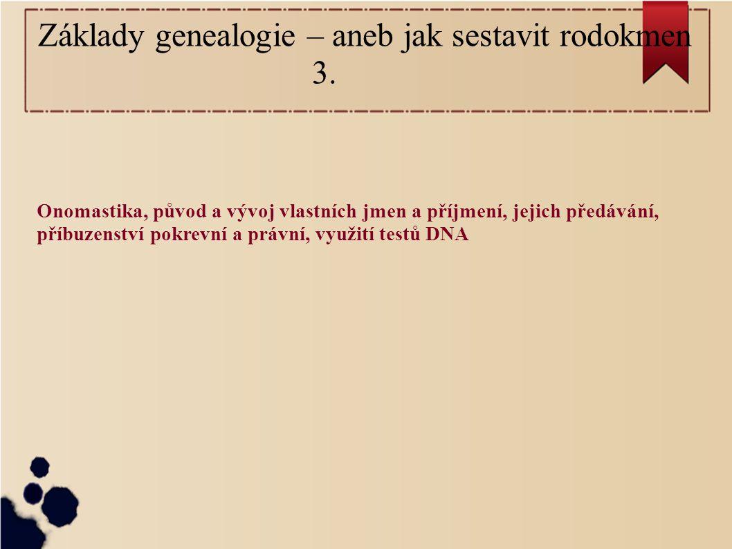 Onomastika, původ a vývoj vlastních jmen a příjmení, jejich předávání, příbuzenství pokrevní a právní, využití testů DNA Základy genealogie – aneb jak