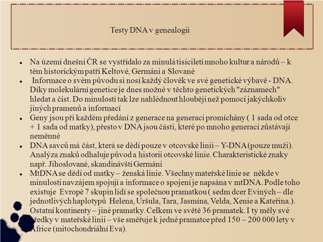 Testy DNA v genealogii Na území dnešní ČR se vystřídalo za minulá tisíciletí mnoho kultur a národů – k těm historickým patří Keltové, Germáni a Slované Informace o svém původu si nosí každý člověk ve své genetické výbavě - DNA.