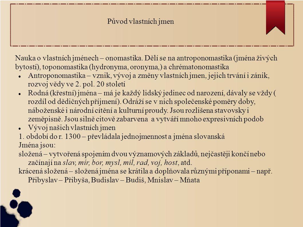 Původ vlastních jmen Nauka o vlastních jménech – onomastika. Dělí se na antroponomastika (jména živých bytostí), toponomastika (hydronyma, oronyma,) a