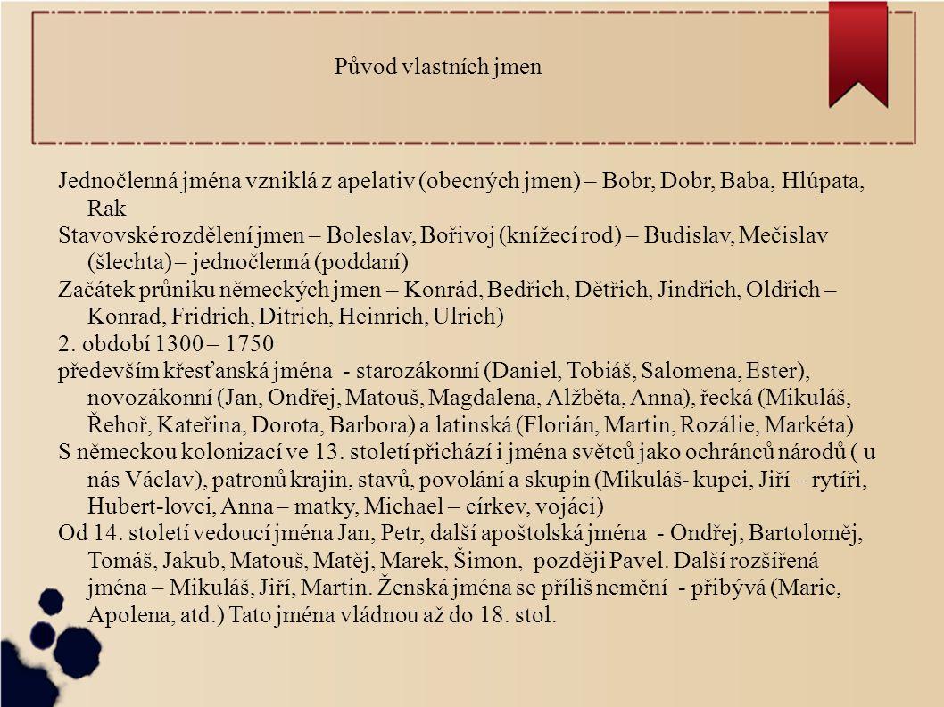 Původ vlastních jmen Jednočlenná jména vzniklá z apelativ (obecných jmen) – Bobr, Dobr, Baba, Hlúpata, Rak Stavovské rozdělení jmen – Boleslav, Bořivoj (knížecí rod) – Budislav, Mečislav (šlechta) – jednočlenná (poddaní) Začátek průniku německých jmen – Konrád, Bedřich, Dětřich, Jindřich, Oldřich – Konrad, Fridrich, Ditrich, Heinrich, Ulrich) 2.