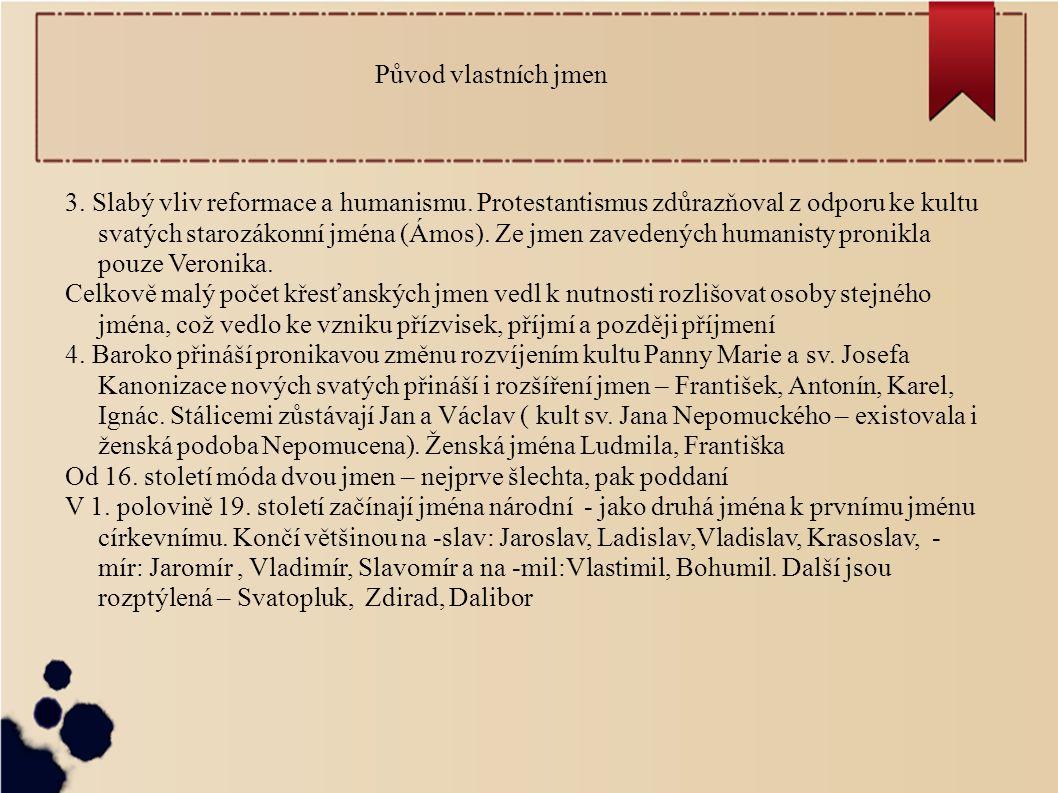 Původ vlastních jmen 3. Slabý vliv reformace a humanismu. Protestantismus zdůrazňoval z odporu ke kultu svatých starozákonní jména (Ámos). Ze jmen zav