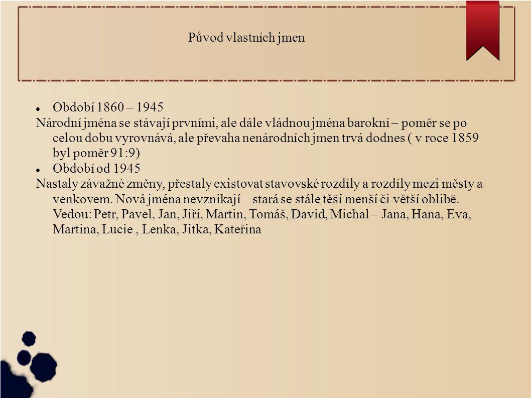 Původ vlastních jmen Období 1860 – 1945 Národní jména se stávají prvními, ale dále vládnou jména barokní – poměr se po celou dobu vyrovnává, ale převaha nenárodních jmen trvá dodnes ( v roce 1859 byl poměr 91:9) Období od 1945 Nastaly závažné změny, přestaly existovat stavovské rozdíly a rozdíly mezi městy a venkovem.